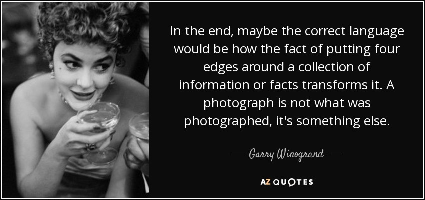 In the end, maybe the correct language would be how the fact of putting four edges around a collection of information or facts transforms it. A photograph is not what was photographed, it's something else. - Garry Winogrand
