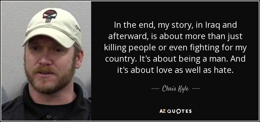 In the end, my story, in Iraq and afterward, is about more than just killing people or even fighting for my country. It's about being a man. And it's about love as well as hate. - Chris Kyle