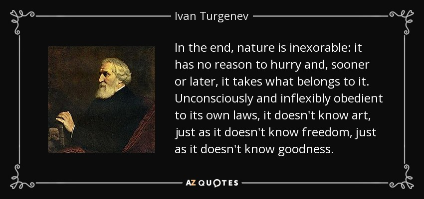 In the end, nature is inexorable: it has no reason to hurry and, sooner or later, it takes what belongs to it. Unconsciously and inflexibly obedient to its own laws, it doesn't know art, just as it doesn't know freedom, just as it doesn't know goodness. - Ivan Turgenev