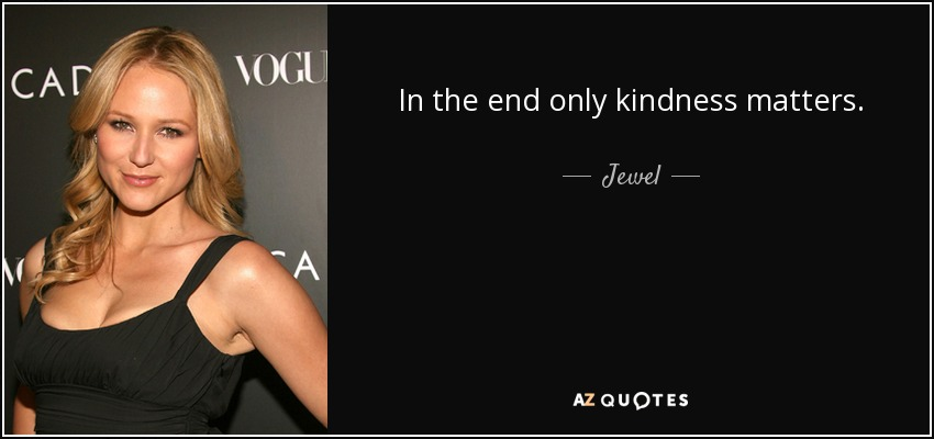 In the end only kindness matters. - Jewel