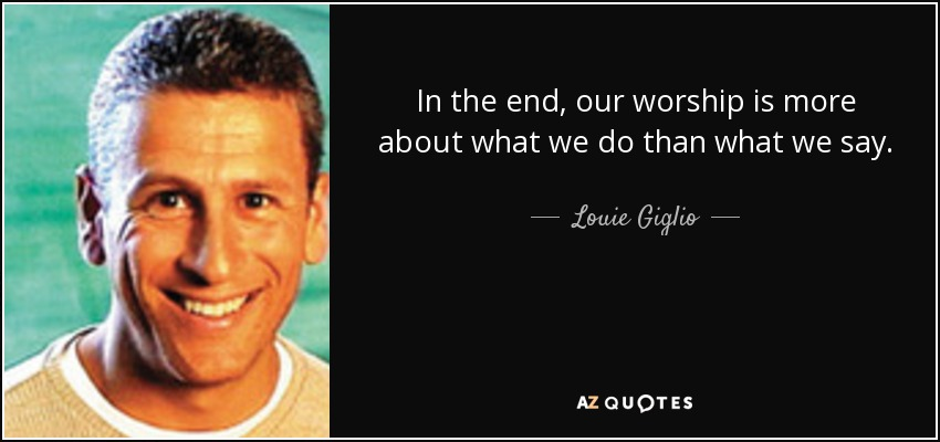 In the end, our worship is more about what we do than what we say. - Louie Giglio