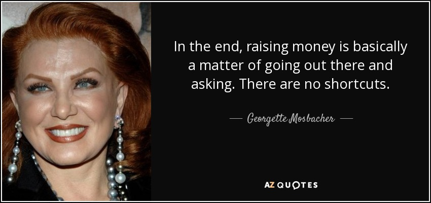 In the end, raising money is basically a matter of going out there and asking. There are no shortcuts. - Georgette Mosbacher