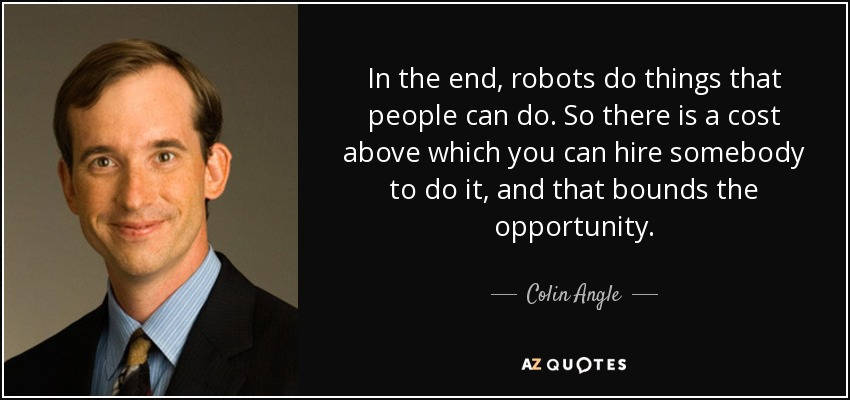 In the end, robots do things that people can do. So there is a cost above which you can hire somebody to do it, and that bounds the opportunity. - Colin Angle