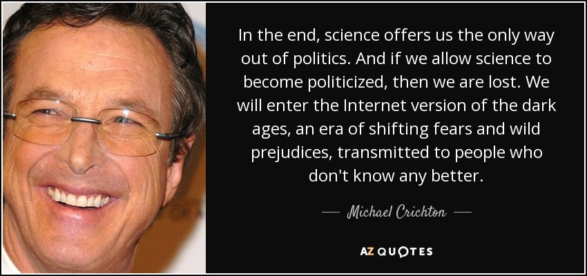 In the end, science offers us the only way out of politics. And if we allow science to become politicized, then we are lost. We will enter the Internet version of the dark ages, an era of shifting fears and wild prejudices, transmitted to people who don't know any better. - Michael Crichton