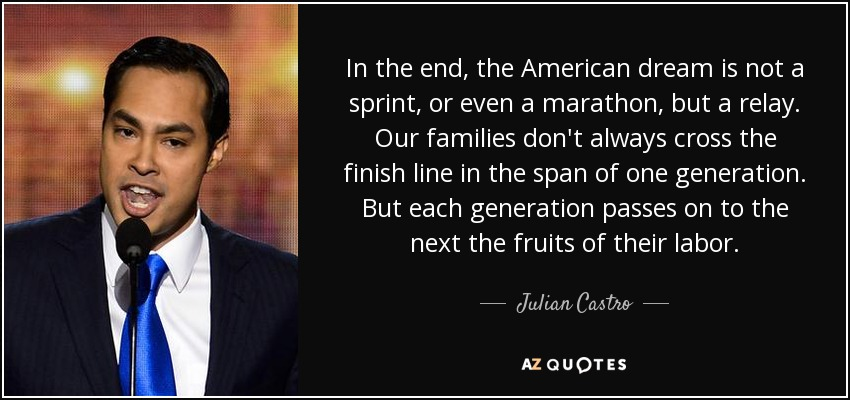 In the end, the American dream is not a sprint, or even a marathon, but a relay. Our families don't always cross the finish line in the span of one generation. But each generation passes on to the next the fruits of their labor. - Julian Castro