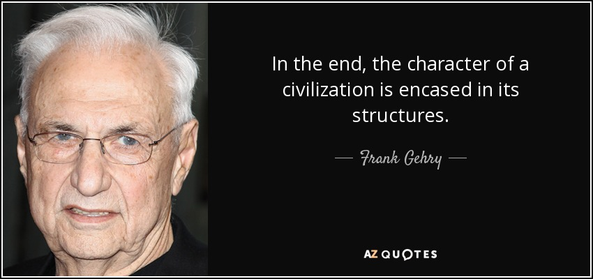 In the end, the character of a civilization is encased in its structures. - Frank Gehry
