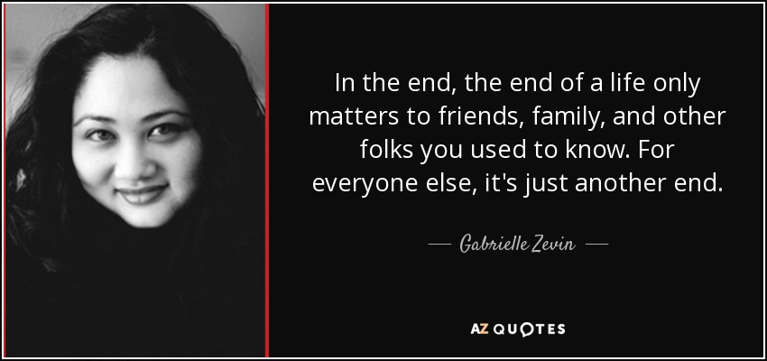 In the end, the end of a life only matters to friends, family, and other folks you used to know. For everyone else, it's just another end. - Gabrielle Zevin