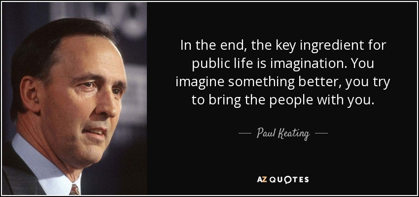 In the end, the key ingredient for public life is imagination. You imagine something better, you try to bring the people with you. - Paul Keating