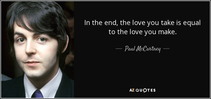 In the end, the love you take is equal to the love you make. - Paul McCartney