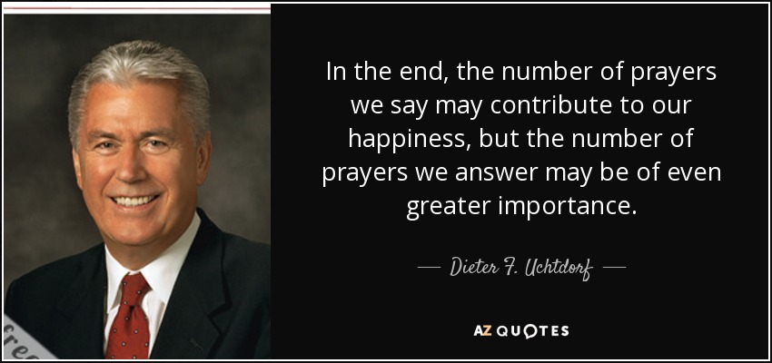 In the end, the number of prayers we say may contribute to our happiness, but the number of prayers we answer may be of even greater importance. - Dieter F. Uchtdorf