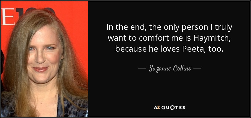 In the end, the only person I truly want to comfort me is Haymitch, because he loves Peeta, too. - Suzanne Collins