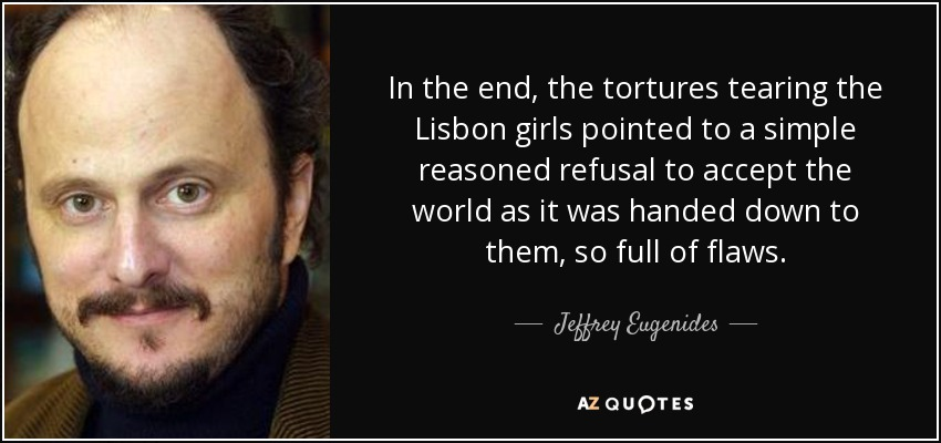 In the end, the tortures tearing the Lisbon girls pointed to a simple reasoned refusal to accept the world as it was handed down to them, so full of flaws. - Jeffrey Eugenides