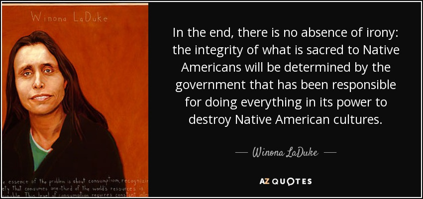 In the end, there is no absence of irony: the integrity of what is sacred to Native Americans will be determined by the government that has been responsible for doing everything in its power to destroy Native American cultures. - Winona LaDuke