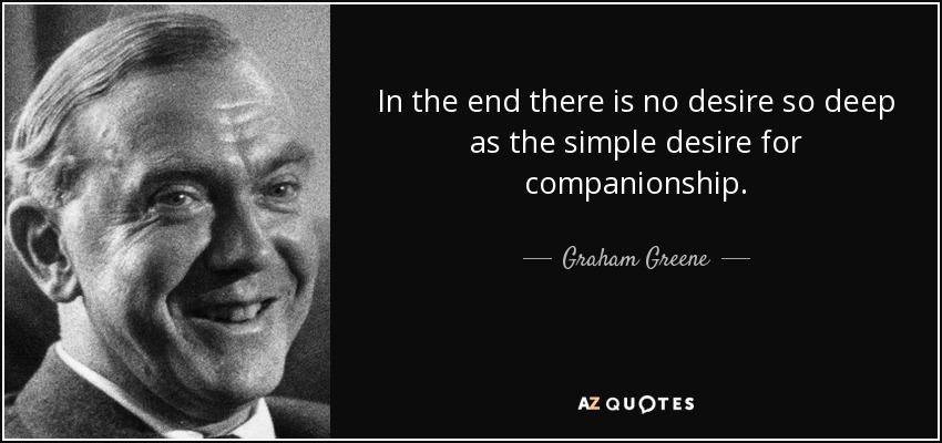 In the end there is no desire so deep as the simple desire for companionship. - Graham Greene