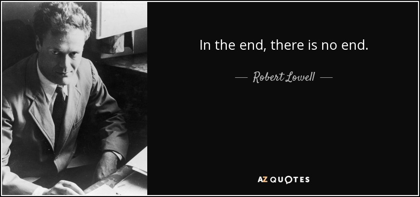 In the end, there is no end. - Robert Lowell