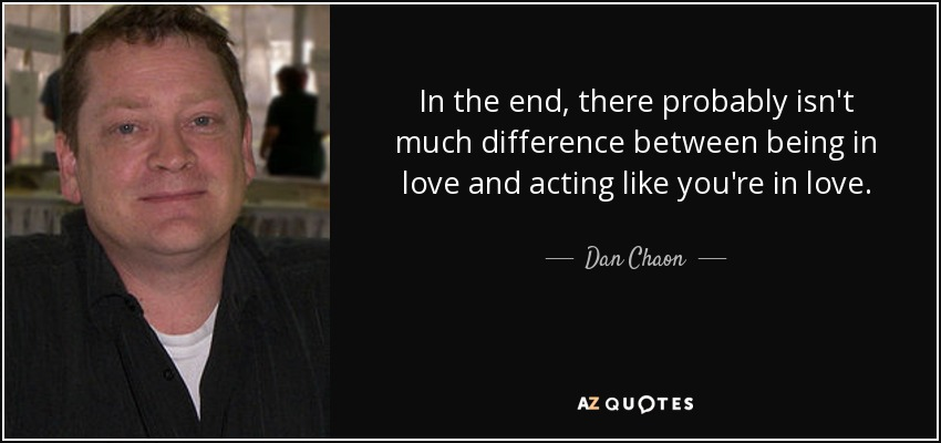 In the end, there probably isn't much difference between being in love and acting like you're in love. - Dan Chaon