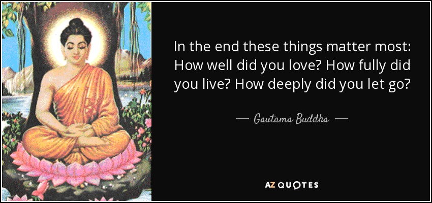 In the end these things matter most: How well did you love? How fully did you live? How deeply did you let go? - Gautama Buddha