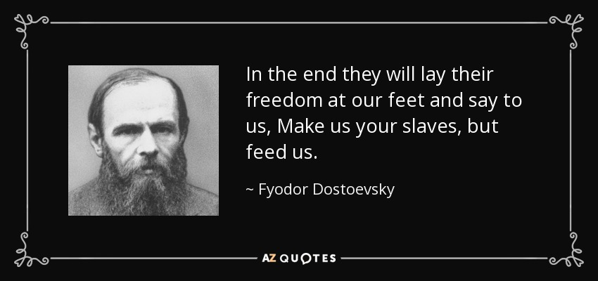 In the end they will lay their freedom at our feet and say to us, Make us your slaves, but feed us. - Fyodor Dostoevsky