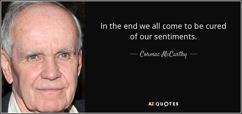 In the end we all come to be cured of our sentiments. - Cormac McCarthy