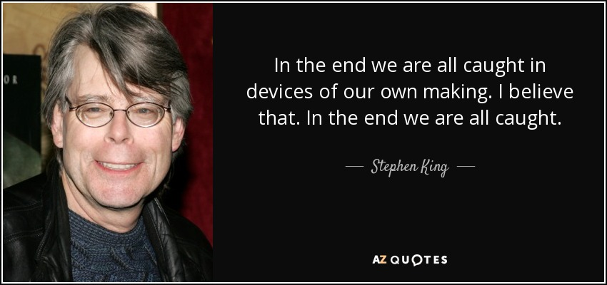 In the end we are all caught in devices of our own making. I believe that. In the end we are all caught. - Stephen King