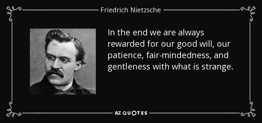 In the end we are always rewarded for our good will, our patience, fair-mindedness, and gentleness with what is strange. - Friedrich Nietzsche