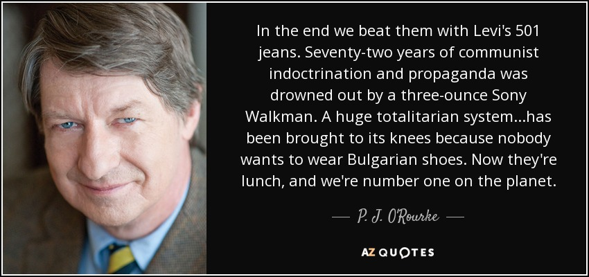 In the end we beat them with Levi's 501 jeans. Seventy-two years of communist indoctrination and propaganda was drowned out by a three-ounce Sony Walkman. A huge totalitarian system...has been brought to its knees because nobody wants to wear Bulgarian shoes. Now they're lunch, and we're number one on the planet. - P. J. O'Rourke