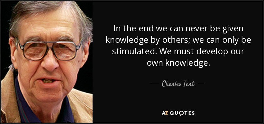 In the end we can never be given knowledge by others; we can only be stimulated. We must develop our own knowledge. - Charles Tart