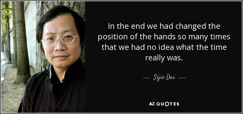 In the end we had changed the position of the hands so many times that we had no idea what the time really was. - Sijie Dai