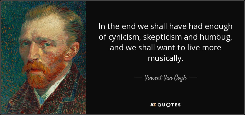 In the end we shall have had enough of cynicism, skepticism and humbug, and we shall want to live more musically. - Vincent Van Gogh