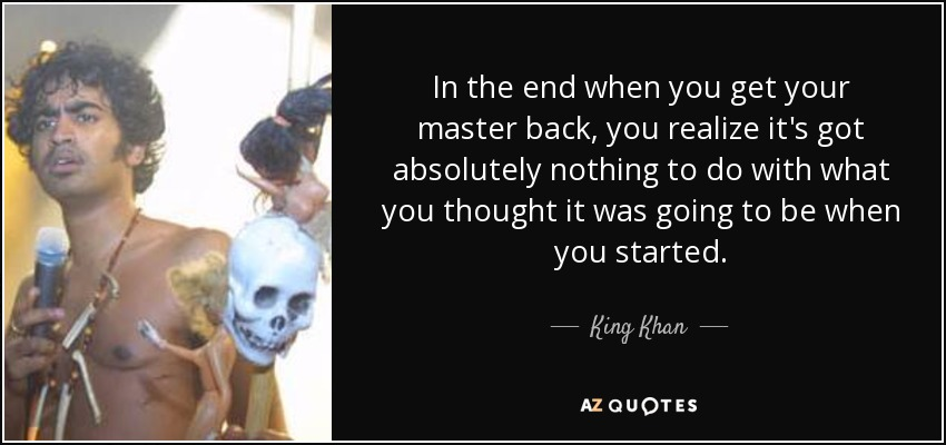 In the end when you get your master back, you realize it's got absolutely nothing to do with what you thought it was going to be when you started. - King Khan