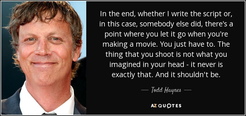 Todd Haynes Quote In The End Whether I Write The Script Or In