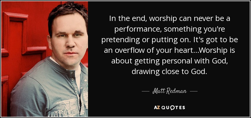 In the end, worship can never be a performance, something you're pretending or putting on. It's got to be an overflow of your heart...Worship is about getting personal with God, drawing close to God. - Matt Redman