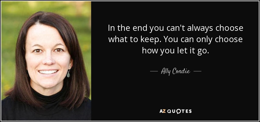 In the end you can't always choose what to keep. You can only choose how you let it go. - Ally Condie
