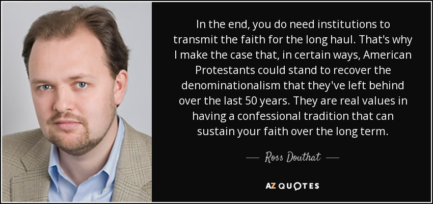 In the end, you do need institutions to transmit the faith for the long haul. That's why I make the case that, in certain ways, American Protestants could stand to recover the denominationalism that they've left behind over the last 50 years. They are real values in having a confessional tradition that can sustain your faith over the long term. - Ross Douthat