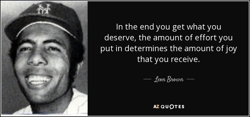 In the end you get what you deserve, the amount of effort you put in determines the amount of joy that you receive. - Leon Brown