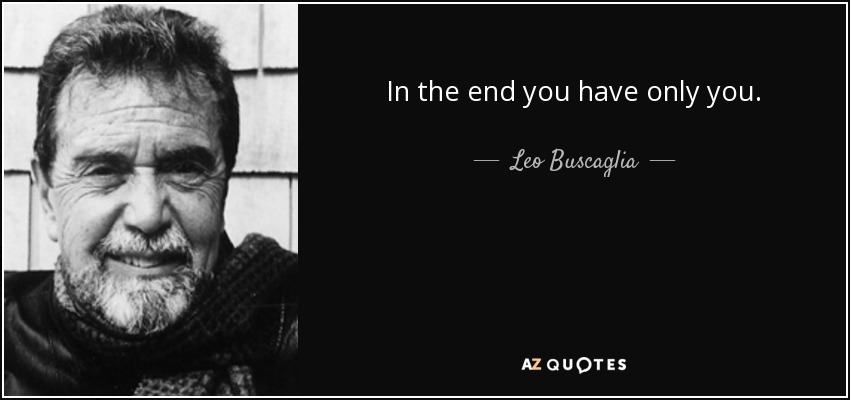 In the end you have only you. - Leo Buscaglia
