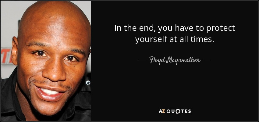 In the end, you have to protect yourself at all times. - Floyd Mayweather, Jr.