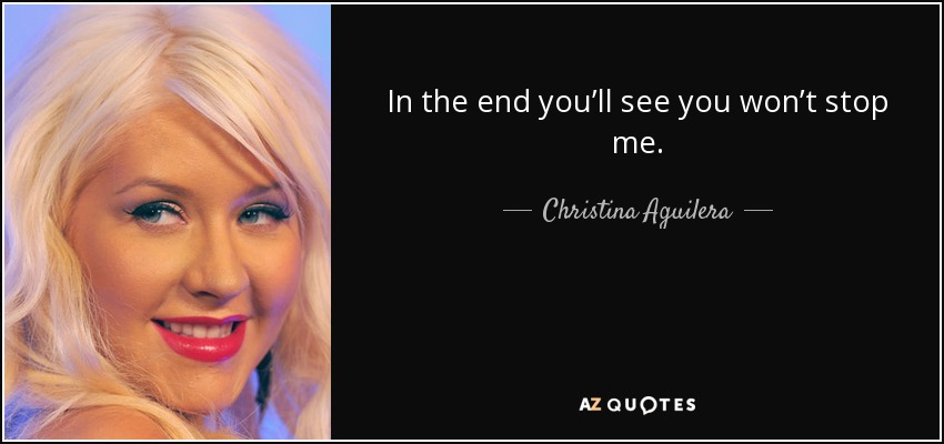 In the end you'll see you won't stop me. - Christina Aguilera