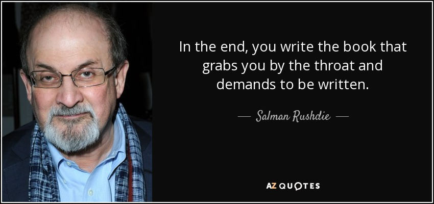 In the end, you write the book that grabs you by the throat and demands to be written. - Salman Rushdie