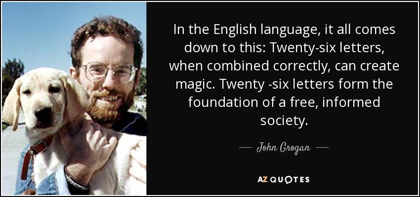 In the English language, it all comes down to this: Twenty-six letters, when combined correctly, can create magic. Twenty -six letters form the foundation of a free, informed society. - John Grogan