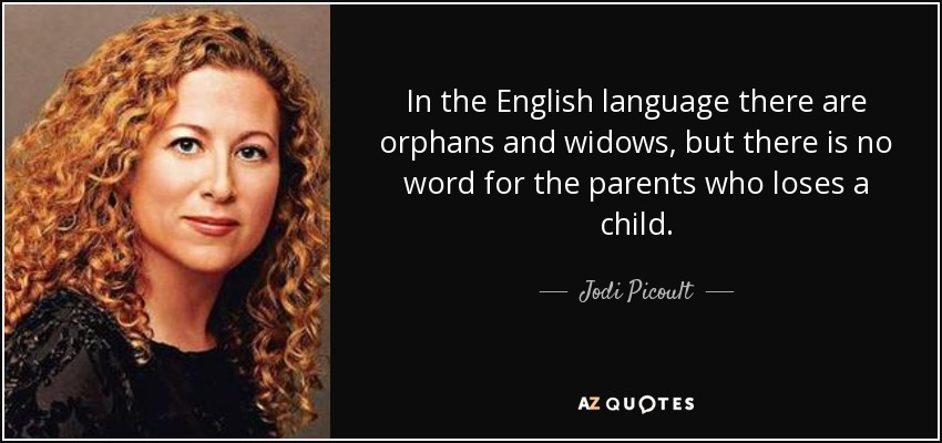 In the English language there are orphans and widows, but there is no word for the parents who loses a child. - Jodi Picoult