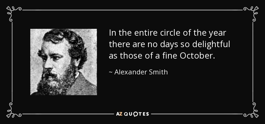 In the entire circle of the year there are no days so delightful as those of a fine October. - Alexander Smith