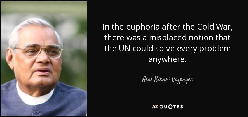 In the euphoria after the Cold War, there was a misplaced notion that the UN could solve every problem anywhere. - Atal Bihari Vajpayee