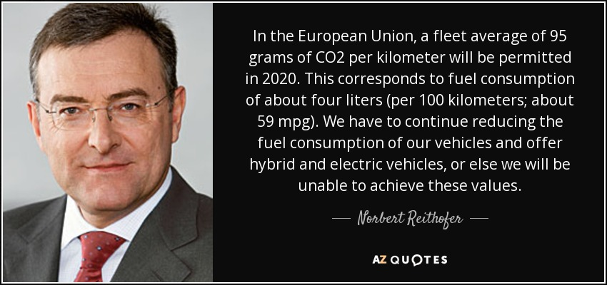 In the European Union, a fleet average of 95 grams of CO2 per kilometer will be permitted in 2020. This corresponds to fuel consumption of about four liters (per 100 kilometers; about 59 mpg). We have to continue reducing the fuel consumption of our vehicles and offer hybrid and electric vehicles, or else we will be unable to achieve these values. - Norbert Reithofer