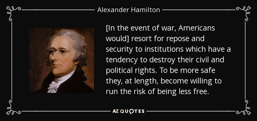 [In the event of war, Americans would] resort for repose and security to institutions which have a tendency to destroy their civil and political rights. To be more safe they, at length, become willing to run the risk of being less free. - Alexander Hamilton