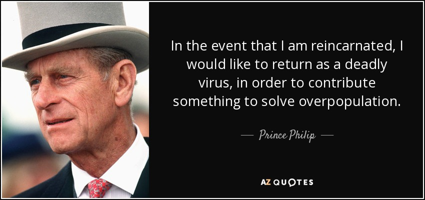 In the event that I am reincarnated, I would like to return as a deadly virus, in order to contribute something to solve overpopulation. - Prince Philip