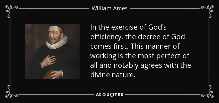 In the exercise of God's efficiency, the decree of God comes first. This manner of working is the most perfect of all and notably agrees with the divine nature. - William Ames