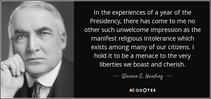 In the experiences of a year of the Presidency, there has come to me no other such unwelcome impression as the manifest religious intolerance which exists among many of our citizens. I hold it to be a menace to the very liberties we boast and cherish. - Warren G. Harding