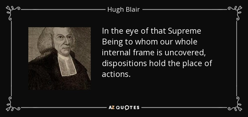 In the eye of that Supreme Being to whom our whole internal frame is uncovered, dispositions hold the place of actions. - Hugh Blair