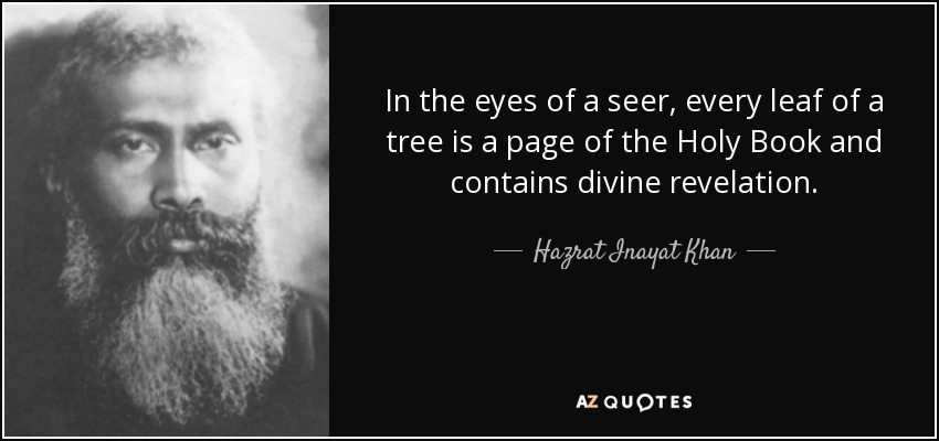 In the eyes of a seer, every leaf of a tree is a page of the Holy Book and contains divine revelation. - Hazrat Inayat Khan
